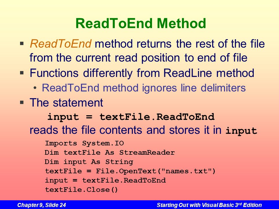 Chapter 9, Slide 24Starting Out with Visual Basic 3 rd Edition ReadToEnd Method ReadToEnd method returns the rest of the file from the current read po