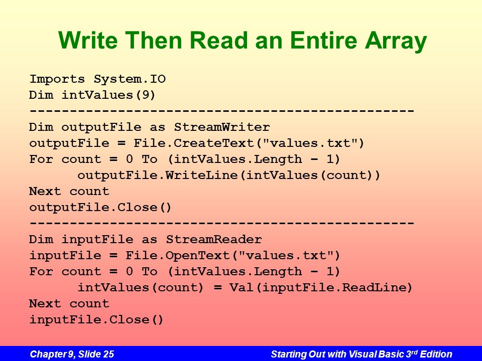 Chapter 9, Slide 25Starting Out with Visual Basic 3 rd Edition Write Then Read an Entire Array Imports System.IO Dim intValues(9) --------------------