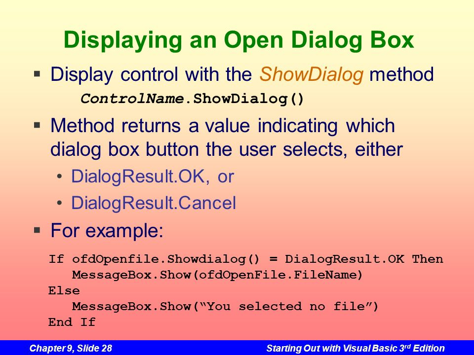 Chapter 9, Slide 28Starting Out with Visual Basic 3 rd Edition Displaying an Open Dialog Box Display control with the ShowDialog method ControlName.Sh