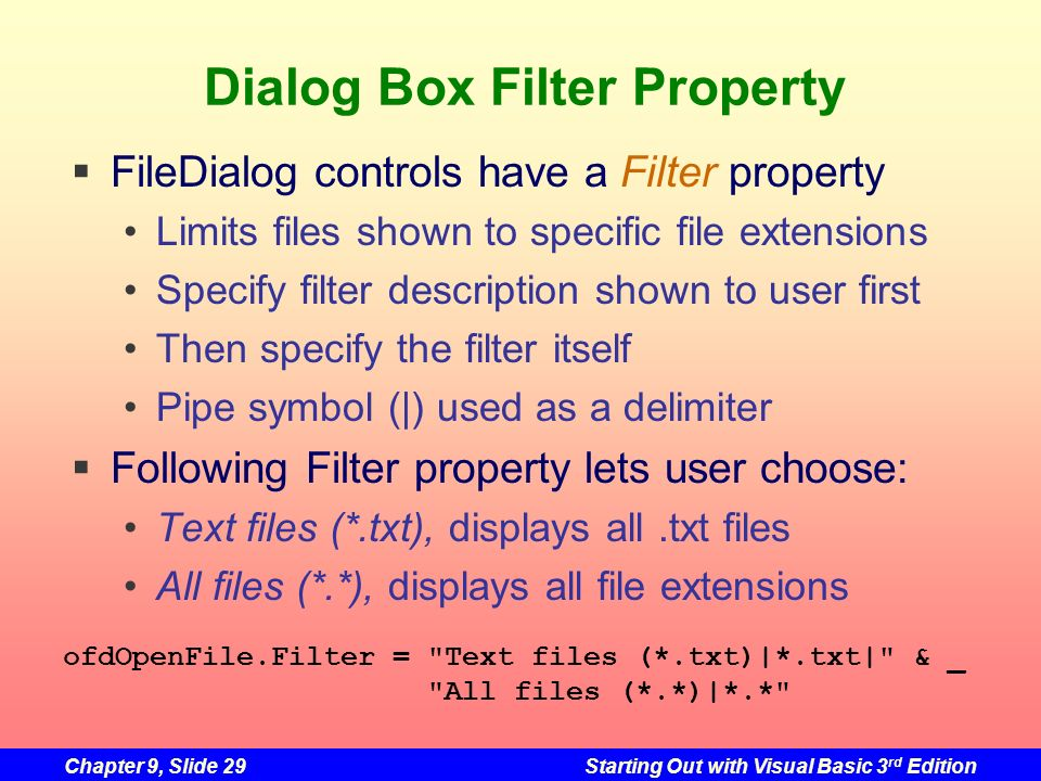 Chapter 9, Slide 29Starting Out with Visual Basic 3 rd Edition Dialog Box Filter Property FileDialog controls have a Filter property Limits files show