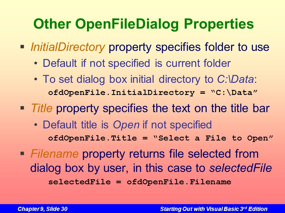 Chapter 9, Slide 30Starting Out with Visual Basic 3 rd Edition Other OpenFileDialog Properties InitialDirectory property specifies folder to use Defau