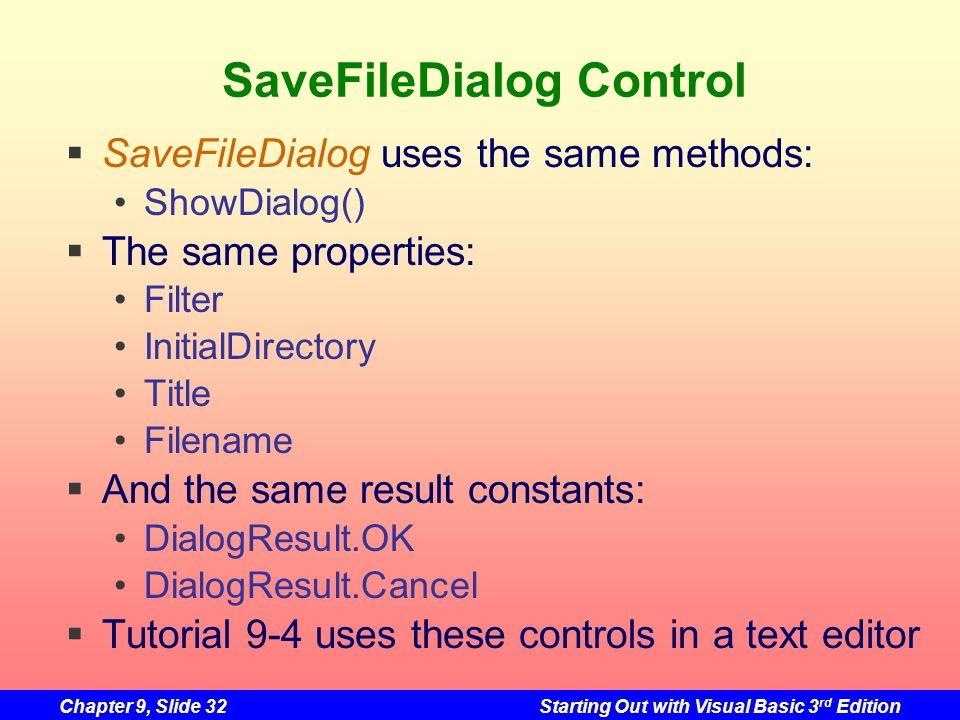 Chapter 9, Slide 32Starting Out with Visual Basic 3 rd Edition SaveFileDialog Control SaveFileDialog uses the same methods: ShowDialog() The same prop