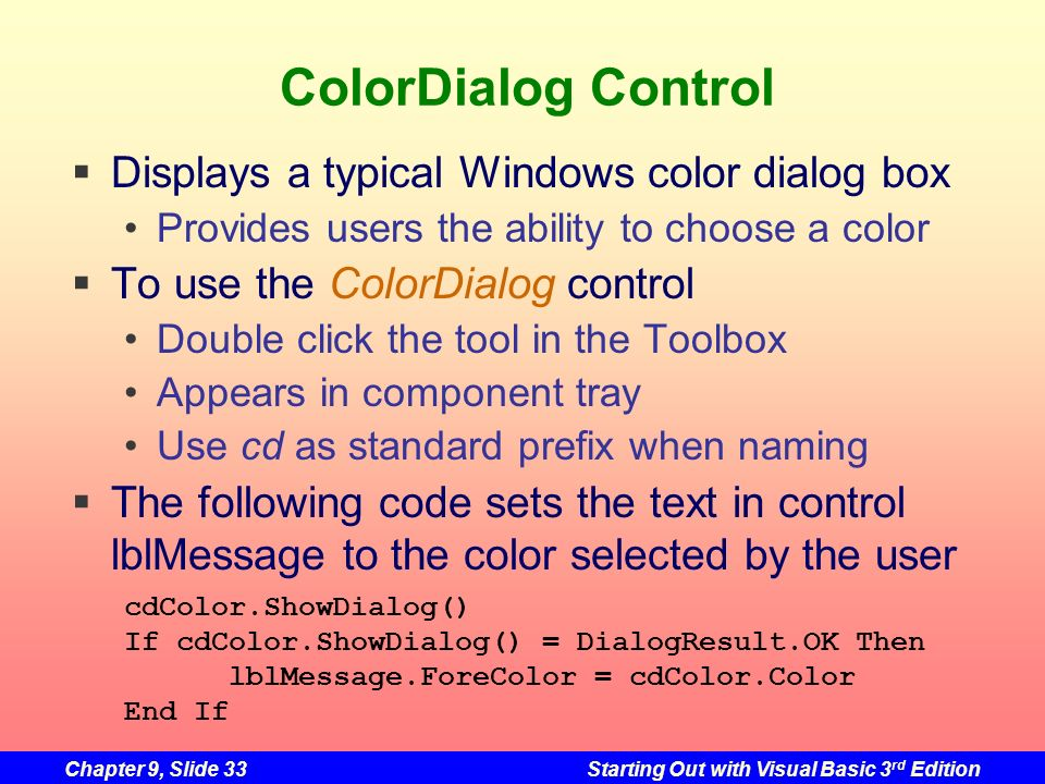 Chapter 9, Slide 33Starting Out with Visual Basic 3 rd Edition ColorDialog Control Displays a typical Windows color dialog box Provides users the abil