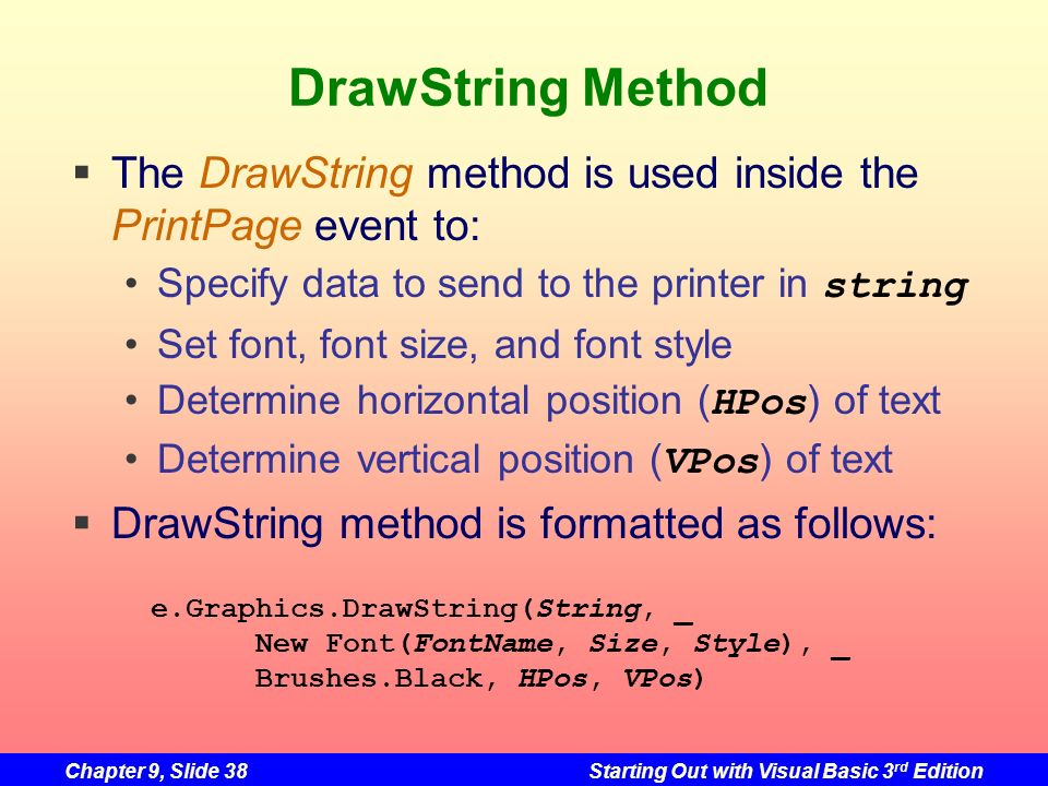 Chapter 9, Slide 38Starting Out with Visual Basic 3 rd Edition DrawString Method The DrawString method is used inside the PrintPage event to: Specify