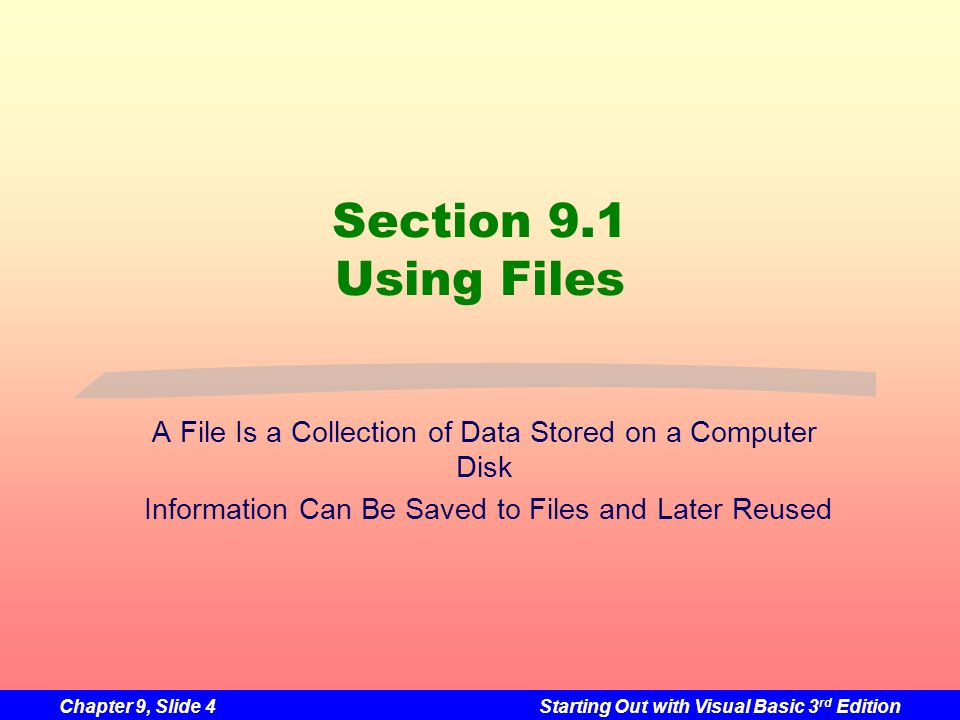 Chapter 9, Slide 4Starting Out with Visual Basic 3 rd Edition Section 9.1 Using Files A File Is a Collection of Data Stored on a Computer Disk Informa