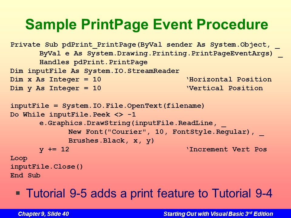 Chapter 9, Slide 40Starting Out with Visual Basic 3 rd Edition Sample PrintPage Event Procedure Private Sub pdPrint_PrintPage(ByVal sender As System.O