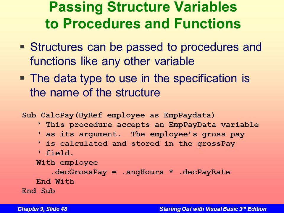 Chapter 9, Slide 48Starting Out with Visual Basic 3 rd Edition Passing Structure Variables to Procedures and Functions Structures can be passed to pro