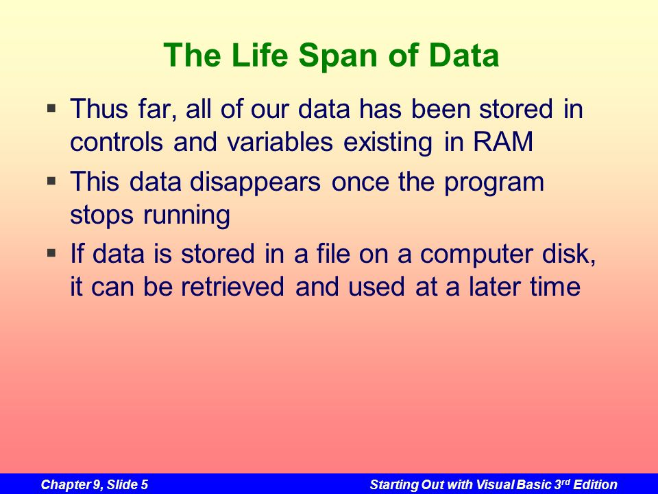 Chapter 9, Slide 5Starting Out with Visual Basic 3 rd Edition The Life Span of Data Thus far, all of our data has been stored in controls and variable
