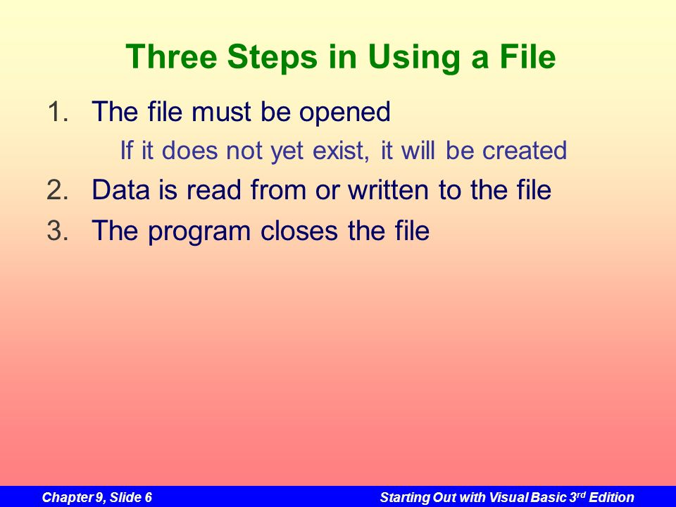 Chapter 9, Slide 6Starting Out with Visual Basic 3 rd Edition Three Steps in Using a File 1.The file must be opened If it does not yet exist, it will