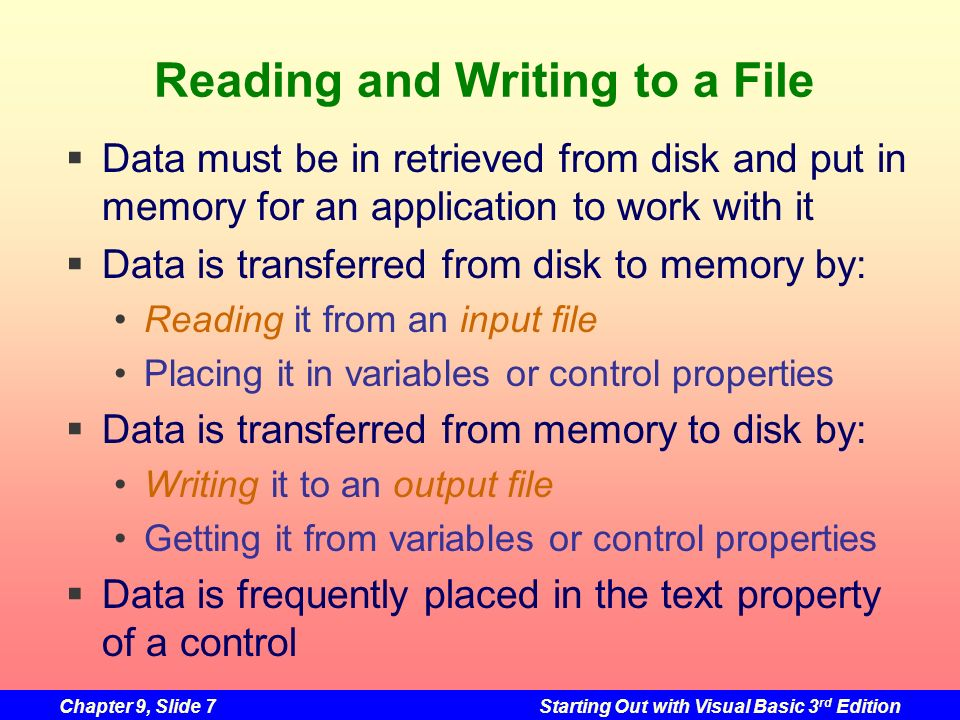 Chapter 9, Slide 7Starting Out with Visual Basic 3 rd Edition Reading and Writing to a File Data must be in retrieved from disk and put in memory for