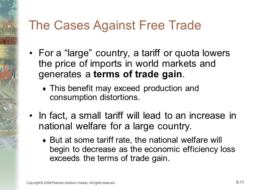 Copyright © 2006 Pearson Addison-Wesley. All rights reserved. 9-11 The Cases Against Free Trade For a large country, a tariff or quota lowers the pric