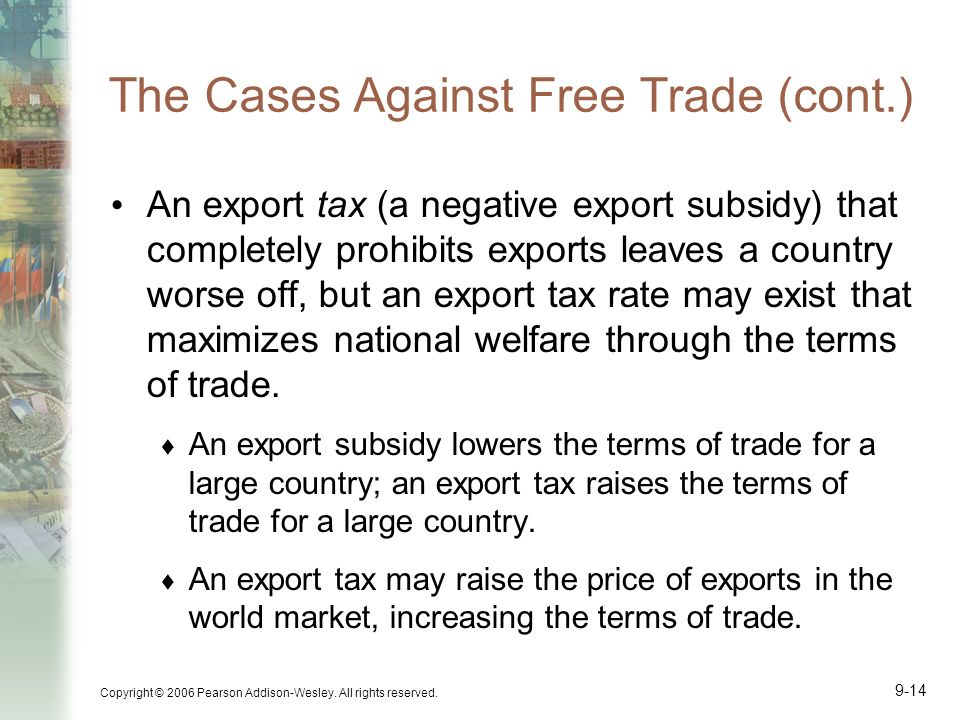 Copyright © 2006 Pearson Addison-Wesley. All rights reserved. 9-14 The Cases Against Free Trade (cont.) An export tax (a negative export subsidy) that
