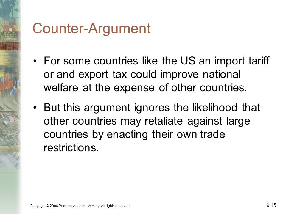 Copyright © 2006 Pearson Addison-Wesley. All rights reserved. 9-15 Counter-Argument For some countries like the US an import tariff or and export tax