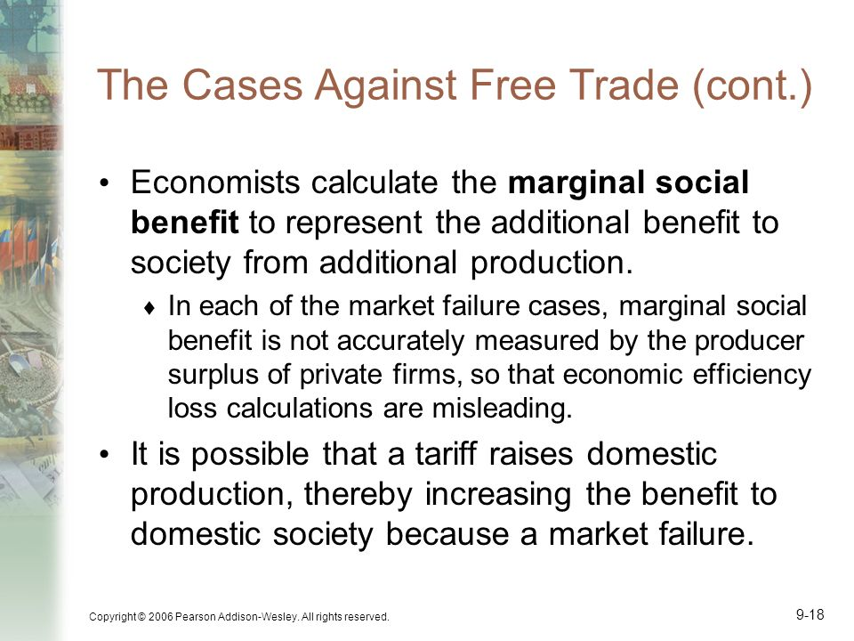 Copyright © 2006 Pearson Addison-Wesley. All rights reserved. 9-18 The Cases Against Free Trade (cont.) Economists calculate the marginal social benef