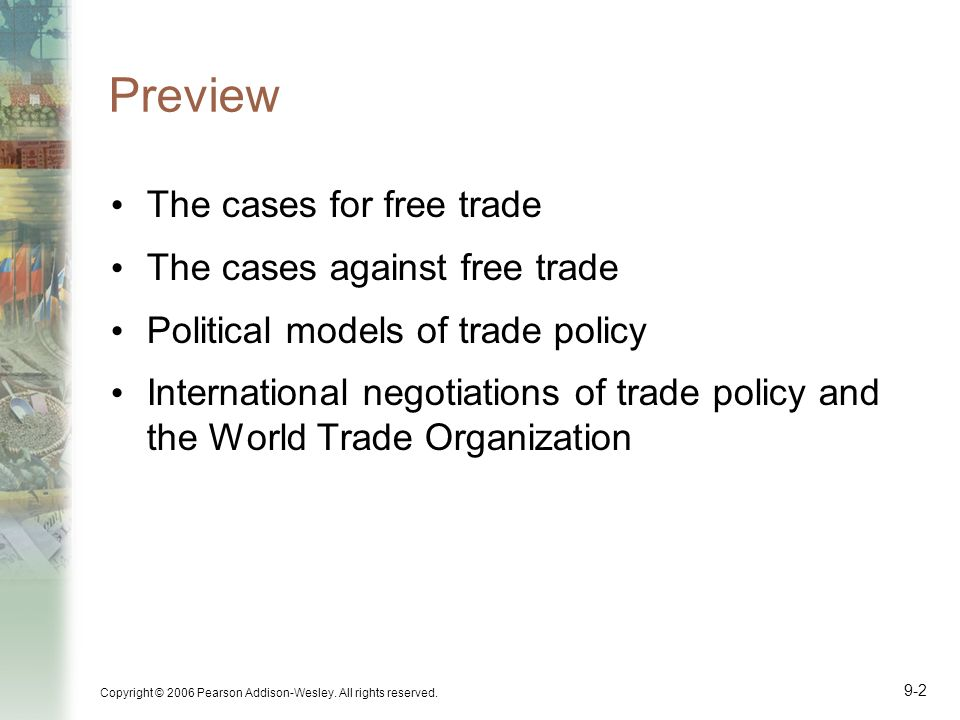 Copyright © 2006 Pearson Addison-Wesley. All rights reserved. 9-2 Preview The cases for free trade The cases against free trade Political models of tr