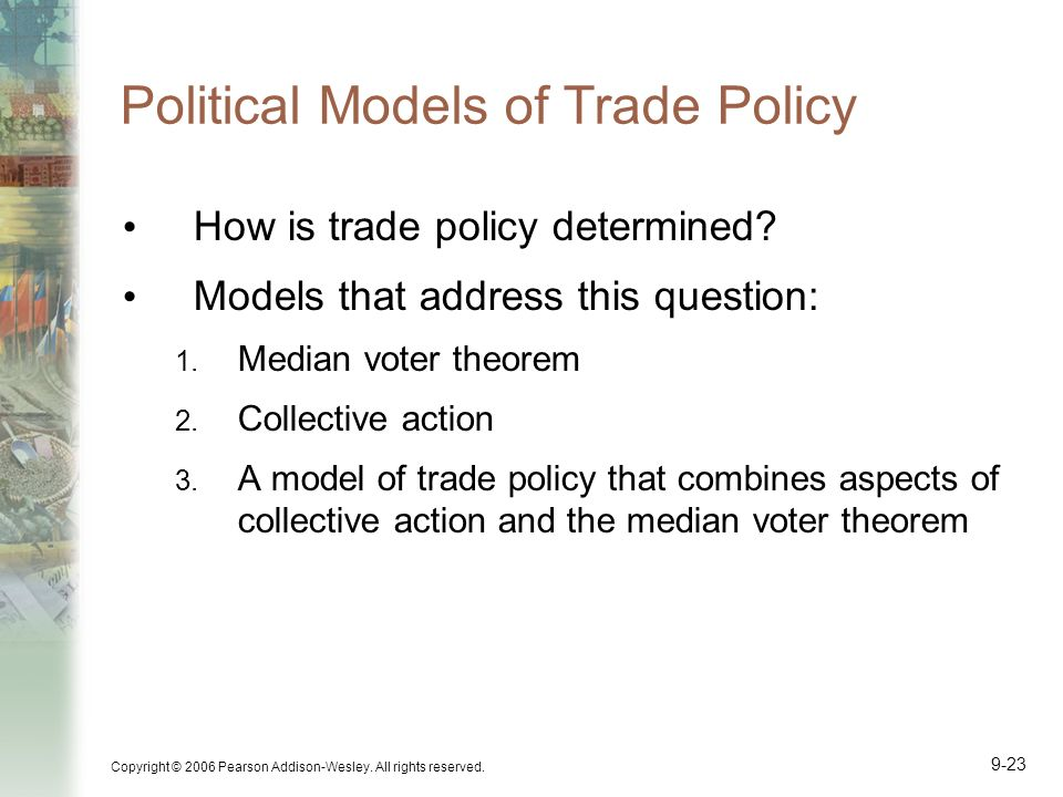 Copyright © 2006 Pearson Addison-Wesley. All rights reserved. 9-23 Political Models of Trade Policy How is trade policy determined? Models that addres
