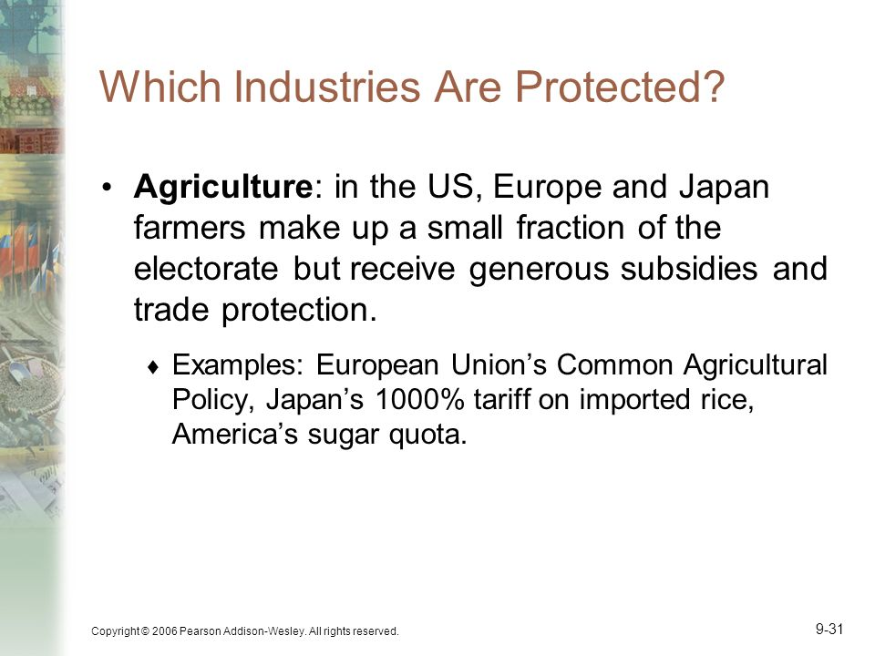 Copyright © 2006 Pearson Addison-Wesley. All rights reserved. 9-31 Which Industries Are Protected? Agriculture: in the US, Europe and Japan farmers ma