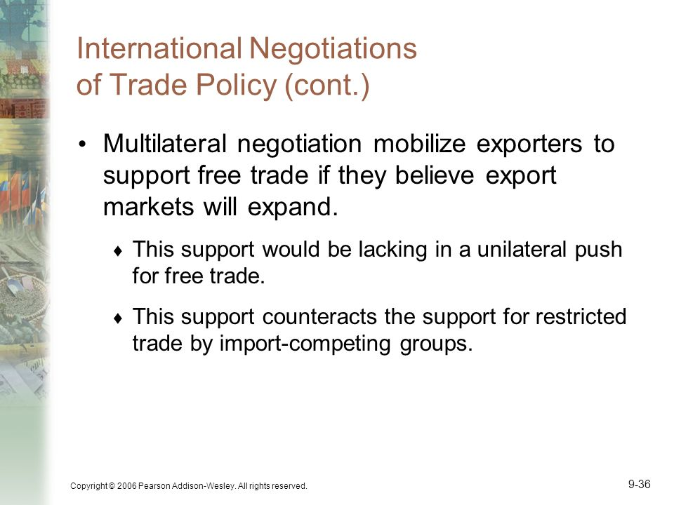 Copyright © 2006 Pearson Addison-Wesley. All rights reserved. 9-36 International Negotiations of Trade Policy (cont.) Multilateral negotiation mobiliz