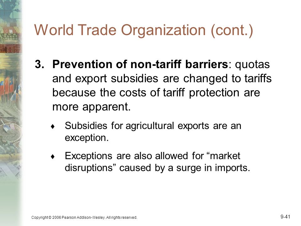 Copyright © 2006 Pearson Addison-Wesley. All rights reserved. 9-41 World Trade Organization (cont.) 3.Prevention of non-tariff barriers: quotas and ex