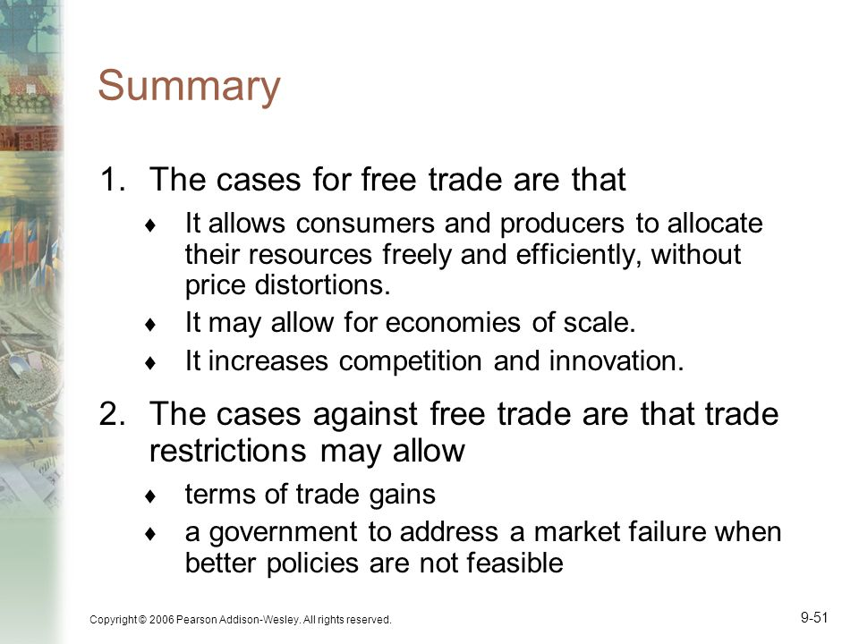 Copyright © 2006 Pearson Addison-Wesley. All rights reserved. 9-51 Summary 1.The cases for free trade are that It allows consumers and producers to al