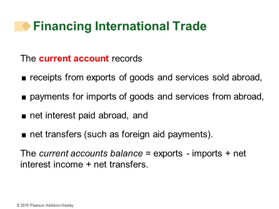 © 2010 Pearson Addison-Wesley The current account records receipts from exports of goods and services sold abroad, payments for imports of goods and services from abroad, net interest paid abroad, and net transfers (such as foreign aid payments).