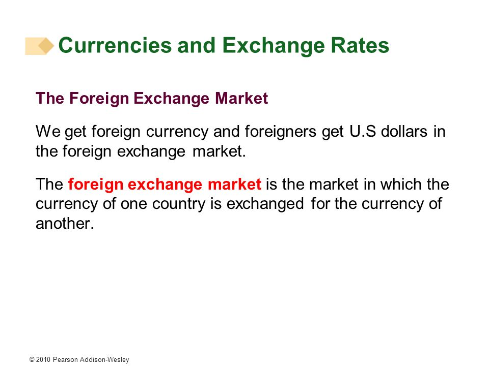 © 2010 Pearson Addison-Wesley The Foreign Exchange Market We get foreign currency and foreigners get U.S dollars in the foreign exchange market.
