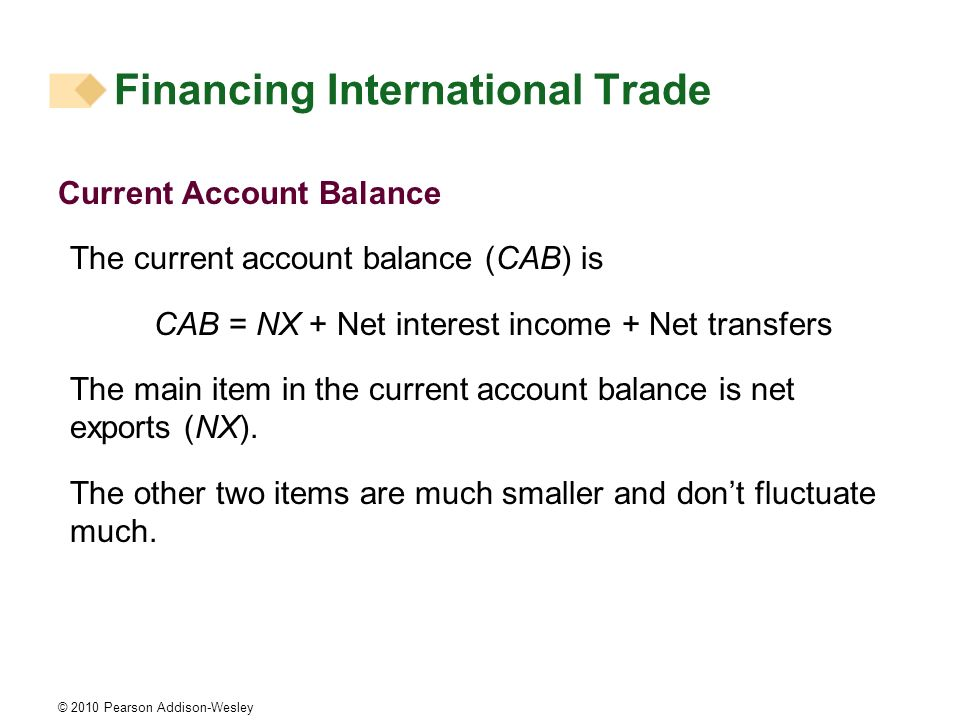 © 2010 Pearson Addison-Wesley Current Account Balance The current account balance (CAB) is CAB = NX + Net interest income + Net transfers The main item in the current account balance is net exports (NX).