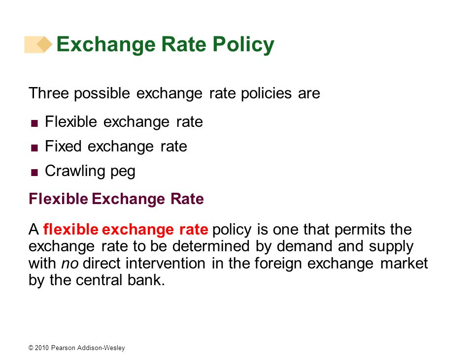 © 2010 Pearson Addison-Wesley Exchange Rate Policy Three possible exchange rate policies are Flexible exchange rate Fixed exchange rate Crawling peg Flexible Exchange Rate A flexible exchange rate policy is one that permits the exchange rate to be determined by demand and supply with no direct intervention in the foreign exchange market by the central bank.