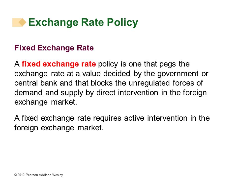© 2010 Pearson Addison-Wesley Fixed Exchange Rate A fixed exchange rate policy is one that pegs the exchange rate at a value decided by the government