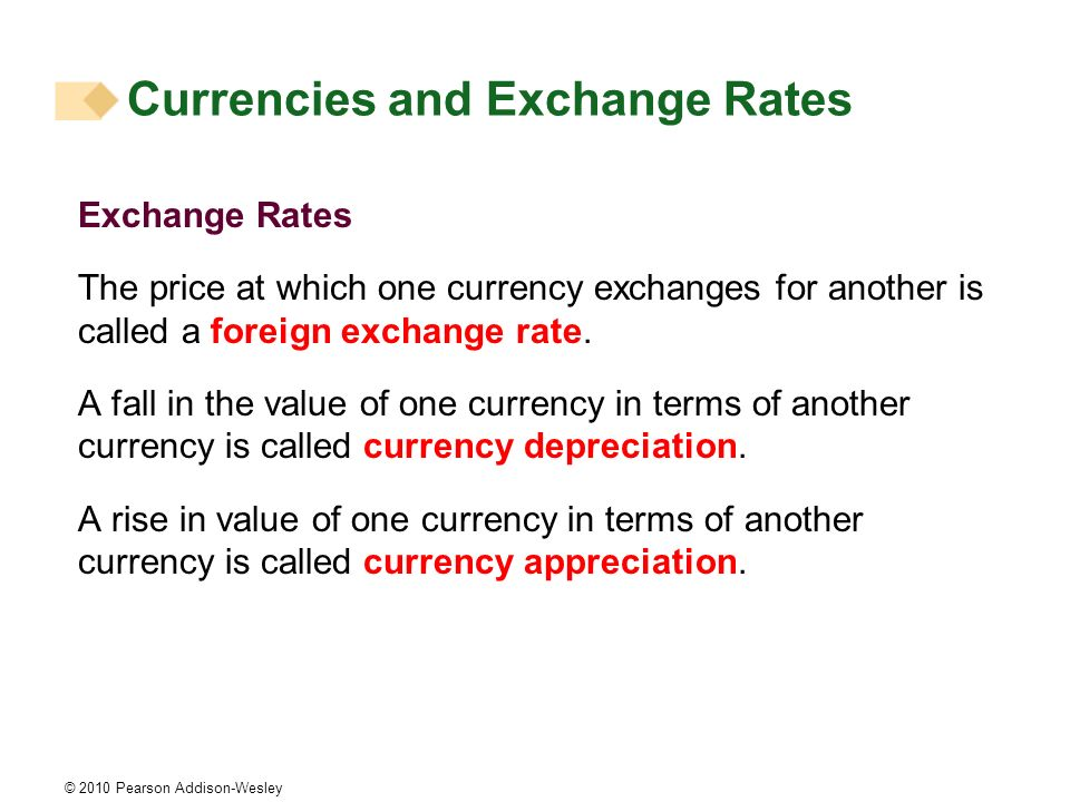 © 2010 Pearson Addison-Wesley Exchange Rates The price at which one currency exchanges for another is called a foreign exchange rate.