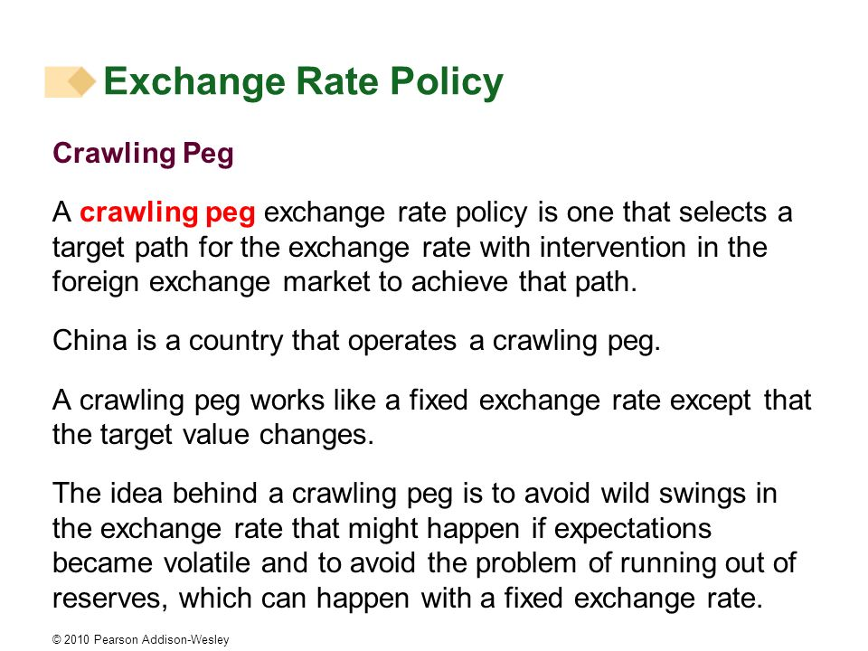 © 2010 Pearson Addison-Wesley Crawling Peg A crawling peg exchange rate policy is one that selects a target path for the exchange rate with intervention in the foreign exchange market to achieve that path.