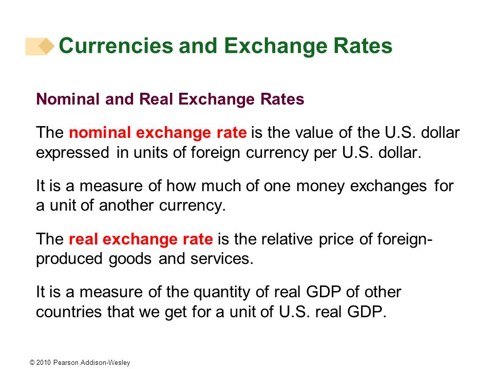 © 2010 Pearson Addison-Wesley Nominal and Real Exchange Rates The nominal exchange rate is the value of the U.S. dollar expressed in units of foreign
