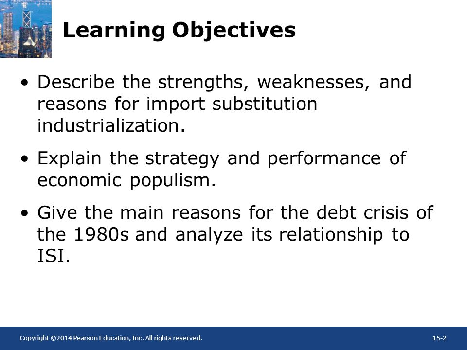 Copyright ©2014 Pearson Education, Inc. All rights reserved.15-2 Learning Objectives Describe the strengths, weaknesses, and reasons for import substi