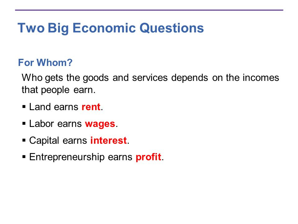 Two Big Economic Questions For Whom? Who gets the goods and services depends on the incomes that people earn. Land earns rent. Labor earns wages. Capi