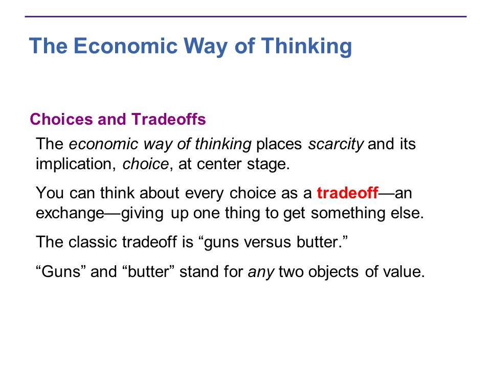 The Economic Way of Thinking Choices and Tradeoffs The economic way of thinking places scarcity and its implication, choice, at center stage. You can