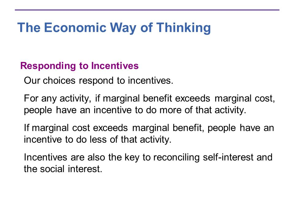 The Economic Way of Thinking Responding to Incentives Our choices respond to incentives. For any activity, if marginal benefit exceeds marginal cost,