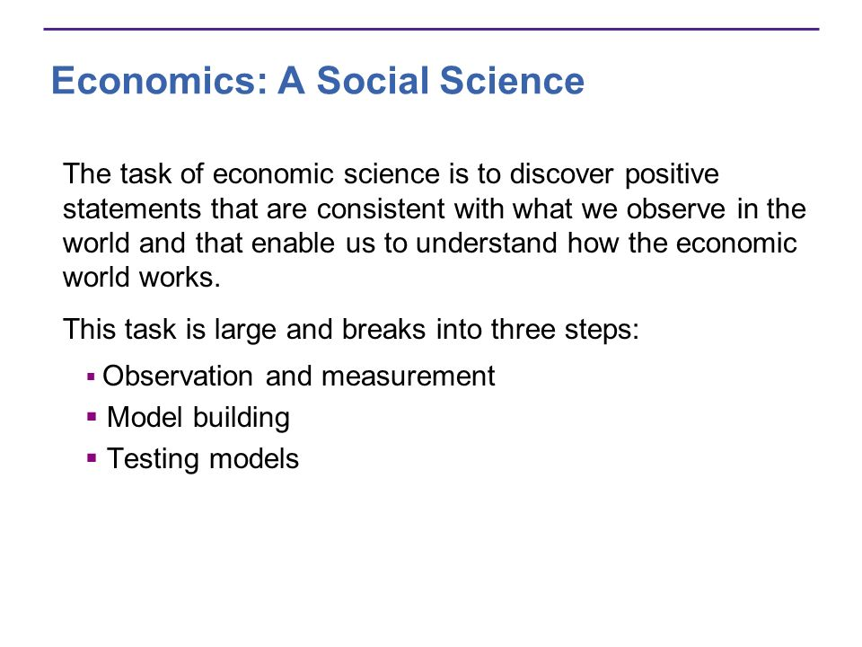 Economics: A Social Science The task of economic science is to discover positive statements that are consistent with what we observe in the world and