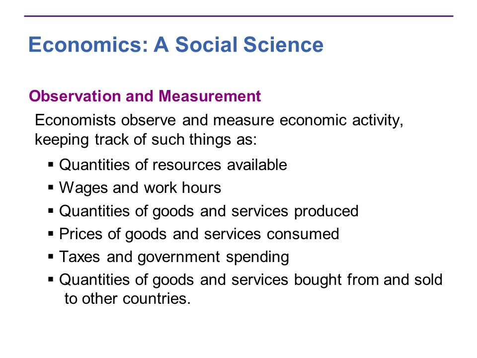 Economics: A Social Science Observation and Measurement Economists observe and measure economic activity, keeping track of such things as: Quantities