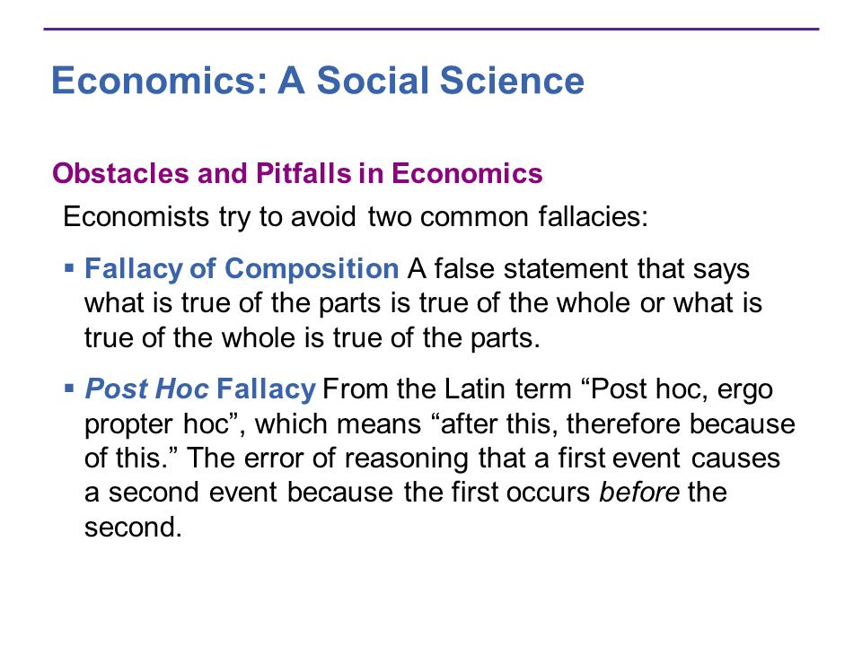 Economics: A Social Science Obstacles and Pitfalls in Economics Economists try to avoid two common fallacies: Fallacy of Composition A false statement