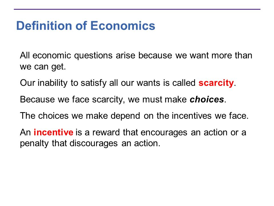 Definition of Economics All economic questions arise because we want more than we can get. Our inability to satisfy all our wants is called scarcity.