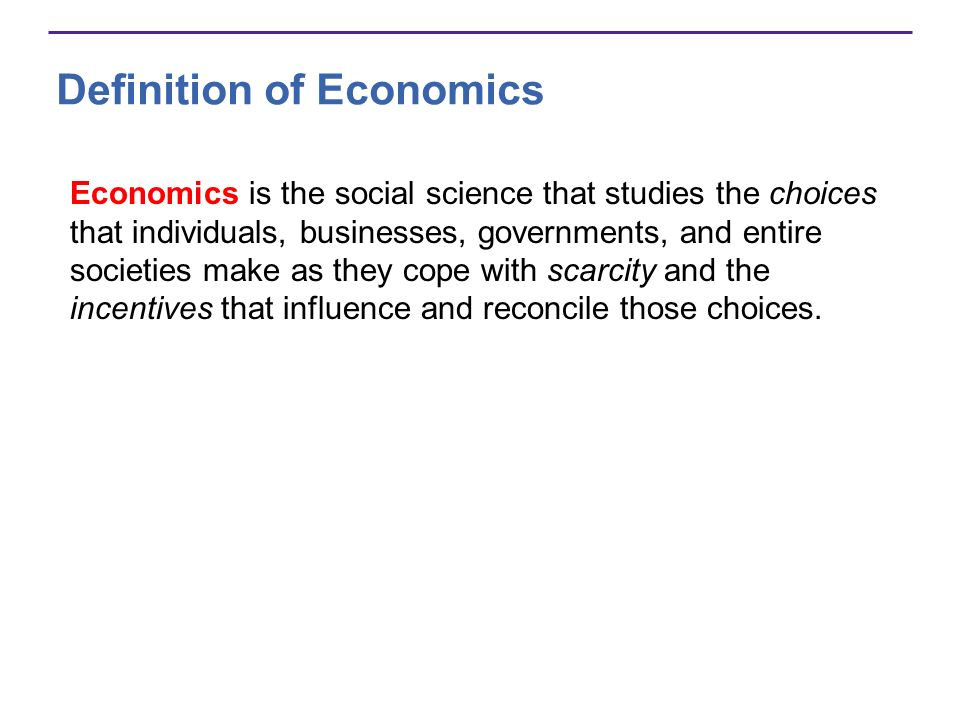 Definition of Economics Economics is the social science that studies the choices that individuals, businesses, governments, and entire societies make
