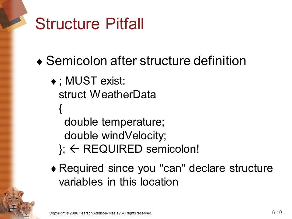 Copyright © 2006 Pearson Addison-Wesley. All rights reserved. 6-10 Structure Pitfall Semicolon after structure definition ; MUST exist: struct Weather