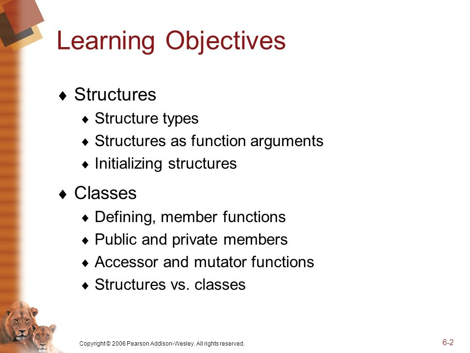 Copyright © 2006 Pearson Addison-Wesley. All rights reserved. 6-2 Learning Objectives Structures Structure types Structures as function arguments Init
