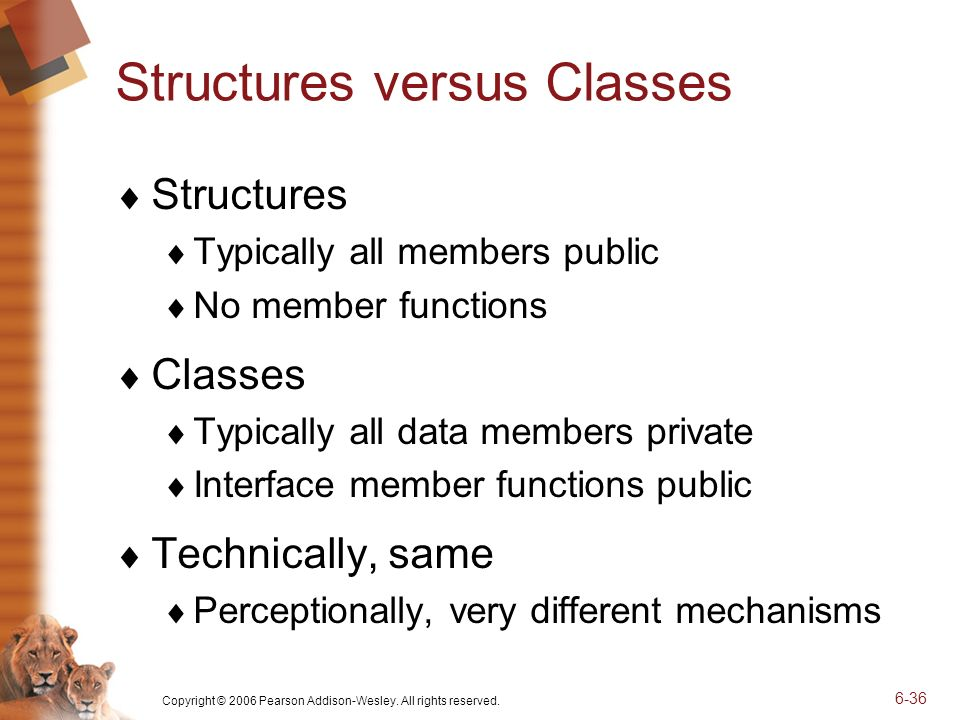 Copyright © 2006 Pearson Addison-Wesley. All rights reserved. 6-36 Structures versus Classes Structures Typically all members public No member functio