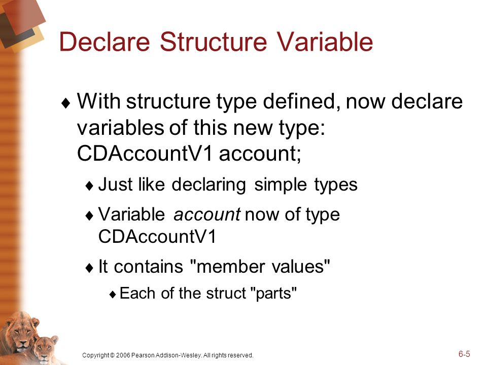 Copyright © 2006 Pearson Addison-Wesley. All rights reserved. 6-5 Declare Structure Variable With structure type defined, now declare variables of thi