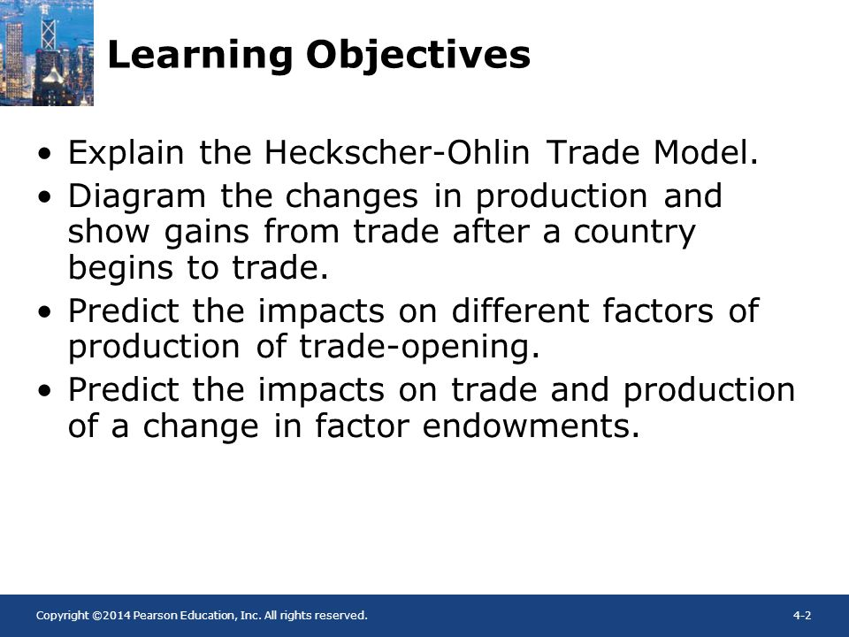 Copyright ©2014 Pearson Education, Inc. All rights reserved.4-2 Learning Objectives Explain the Heckscher-Ohlin Trade Model. Diagram the changes in pr