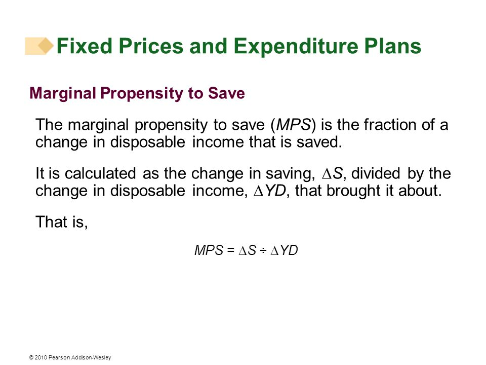 © 2010 Pearson Addison-Wesley Fixed Prices and Expenditure Plans Marginal Propensity to Save The marginal propensity to save (MPS) is the fraction of