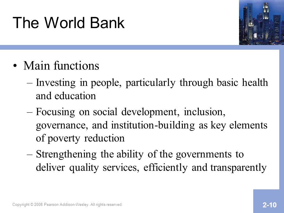 Copyright © 2008 Pearson Addison-Wesley. All rights reserved. 2-10 The World Bank Main functions –Investing in people, particularly through basic heal