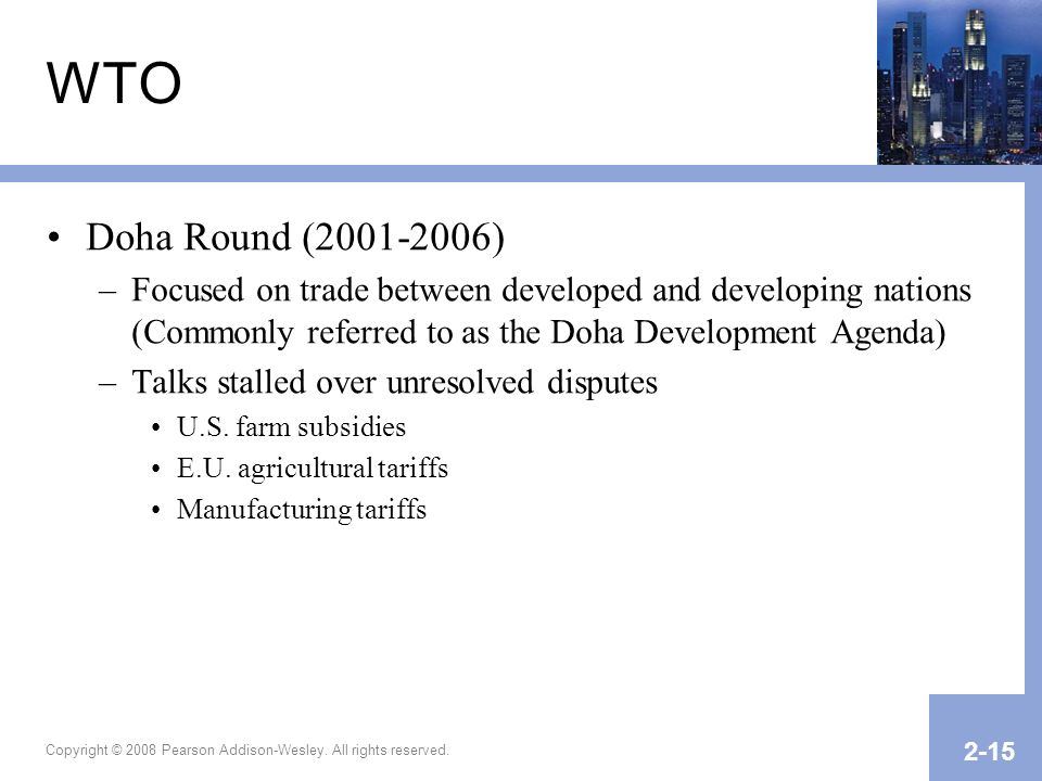 Copyright © 2008 Pearson Addison-Wesley. All rights reserved. 2-15 WTO Doha Round (2001-2006) –Focused on trade between developed and developing natio