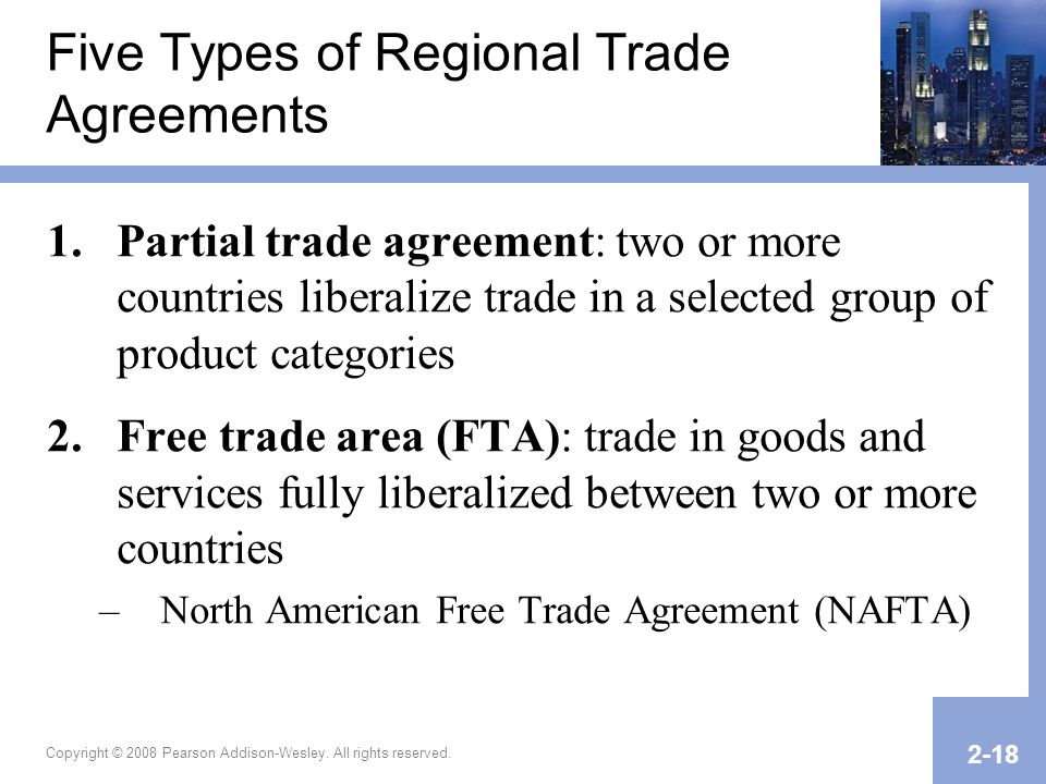 Copyright © 2008 Pearson Addison-Wesley. All rights reserved. 2-18 Five Types of Regional Trade Agreements 1.Partial trade agreement: two or more coun